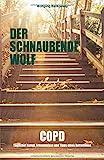 Der schnaubende Wolf: COPD - Täglicher Kampf, Erkenntnisse und Tipps eines...